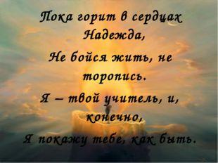 Пока горит в сердцах Надежда, Не бойся жить, не торопись. Я – твой учитель, и