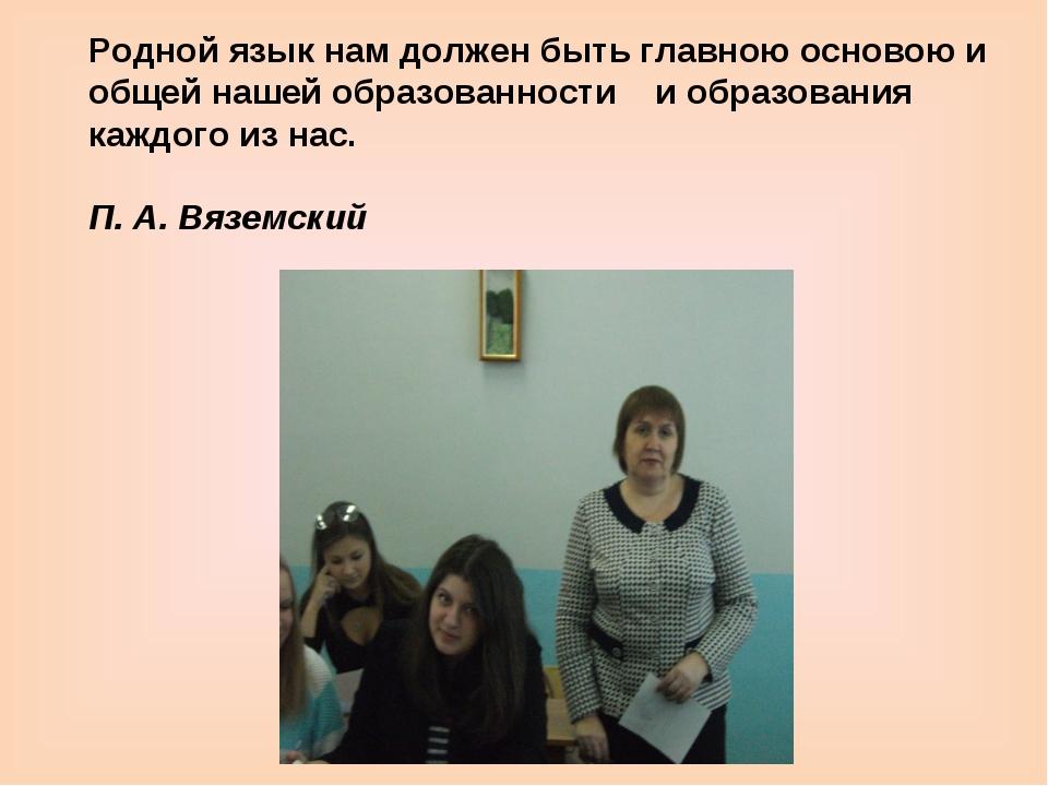 Родной язык нам должен быть главною основою и общей нашей образованности и об...