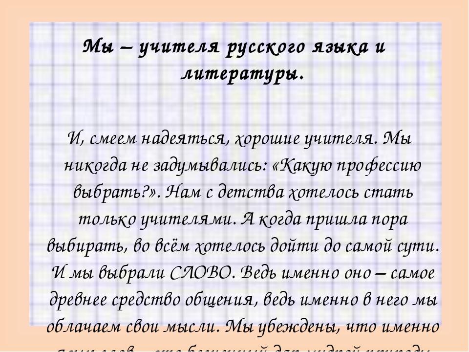Мы – учителя русского языка и литературы.  И, смеем надеяться, хорошие учите...