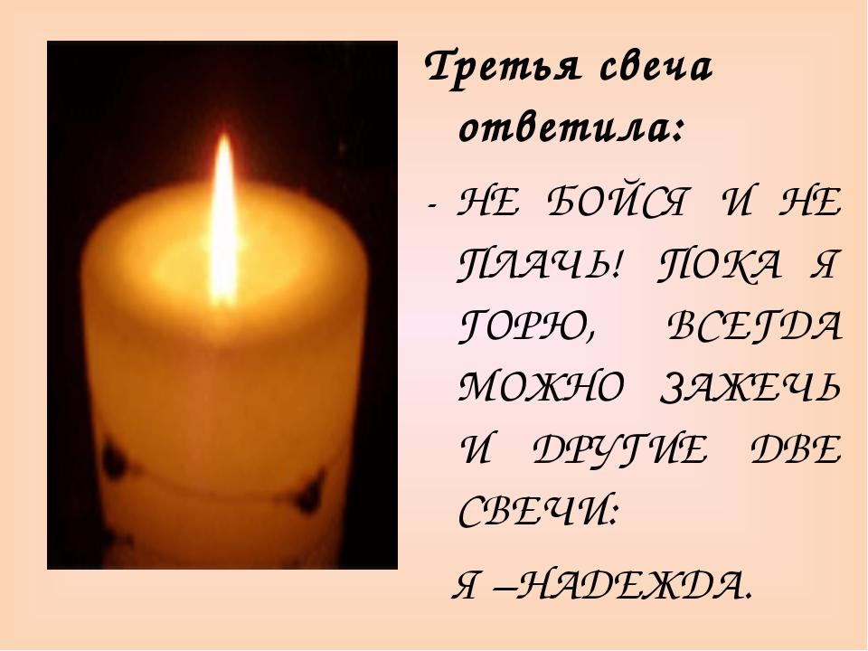 Третья свеча ответила: НЕ БОЙСЯ И НЕ ПЛАЧЬ! ПОКА Я ГОРЮ, ВСЕГДА МОЖНО ЗАЖЕЧЬ...