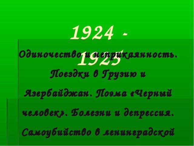 1924 - 1925  Одиночество и неприкаянность. Поездки в Грузию и Азербайджан....