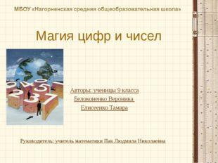 Магия цифр и чисел Авторы: ученицы 9 класса Белоконенко Вероника Елисеенко Та