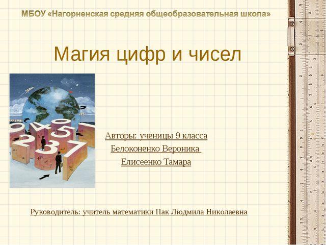Магия цифр и чисел Авторы: ученицы 9 класса Белоконенко Вероника Елисеенко Та...