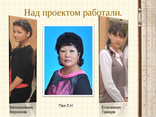 Над проектом работали. Белоконенко Вероника Пак Л.Н Елисеенко Тамара