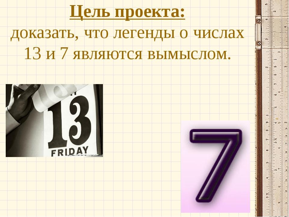 Цель проекта: доказать, что легенды о числах 13 и 7 являются вымыслом.