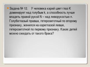 Задача № 12. У человека карий цвет глаз К доминирует над голубым k, а способн