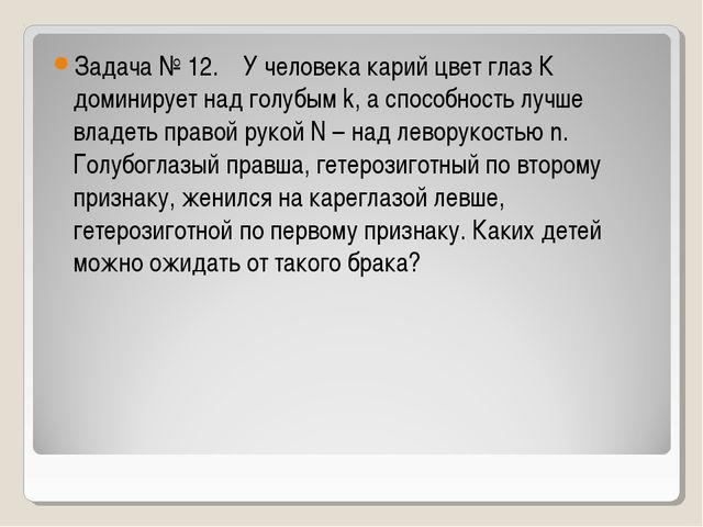 Задача № 12. У человека карий цвет глаз К доминирует над голубым k, а способн...