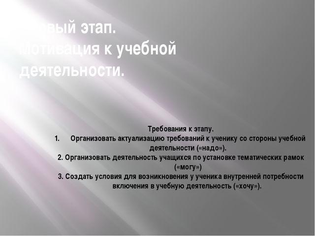 Первый этап. Мотивация к учебной деятельности. Требования к этапу. Организова...