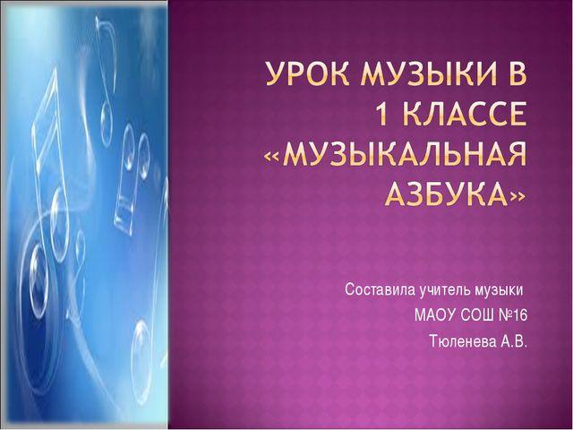 Составила учитель музыки МАОУ СОШ №16 Тюленева А.В.
