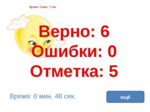 Верно: 6 Ошибки: 0 Отметка: 5 Время: 0 мин. 7 сек. Время: 0 мин. 48 сек. ещё