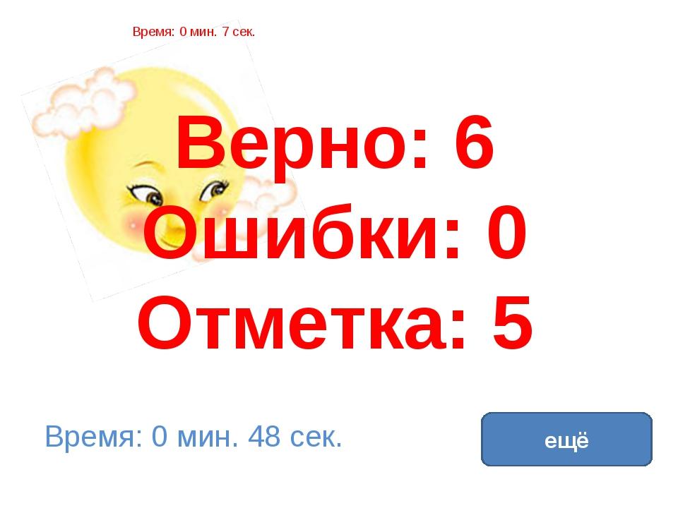 Верно: 6 Ошибки: 0 Отметка: 5 Время: 0 мин. 7 сек. Время: 0 мин. 48 сек. ещё...