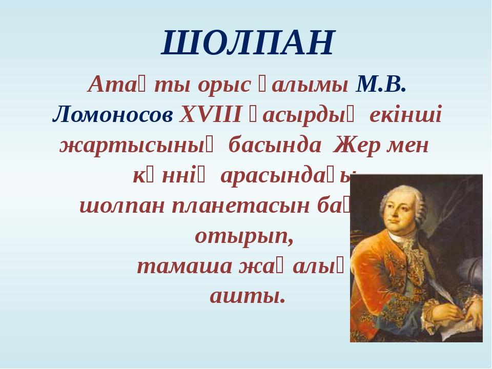 Атақты орыс ғалымы М.В. Ломоносов XVIII ғасырдың екінші жартысының басында Же...