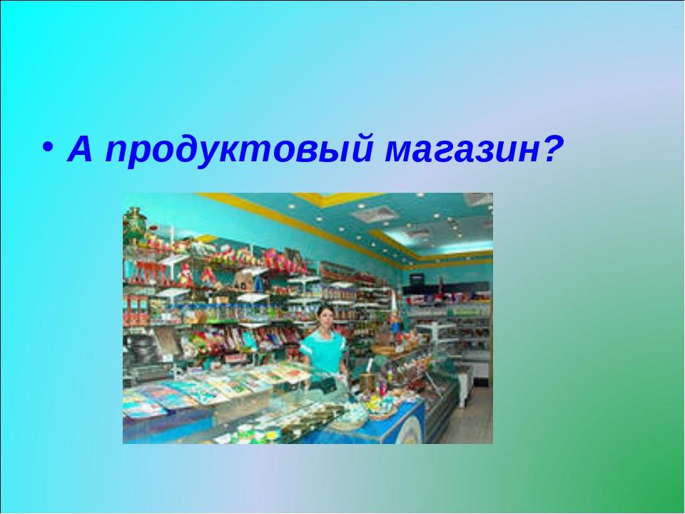 А продуктовый магазин?