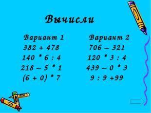 Вычисли Вариант 2 706 – 321 120 * 3 : 4 439 – 0 * 3 9 : 9 +99 Вариант 1 382 +