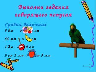 Выполни задания говорящего попугая Сравни величины 5 дм > 41 см 56 мм < 6 см