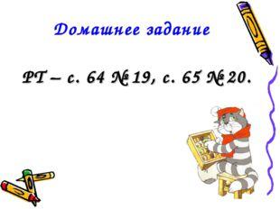 Домашнее задание РТ – с. 64 № 19, с. 65 № 20.