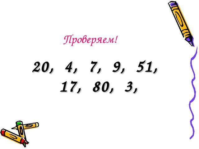 Проверяем! 20, 4, 7, 9, 51, 17, 80, 3,
