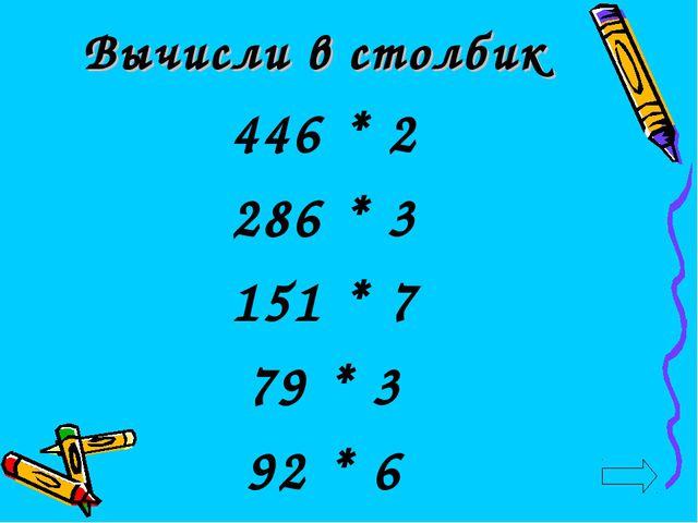 Вычисли в столбик 446 * 2 286 * 3 151 * 7 79 * 3 92 * 6