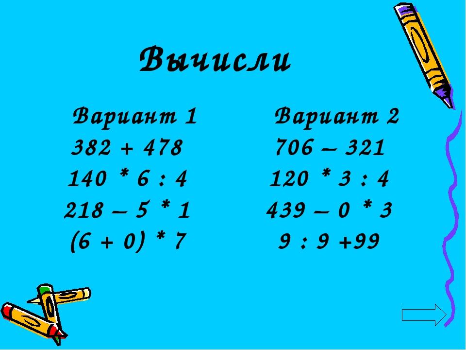 Вычисли Вариант 2 706 – 321 120 * 3 : 4 439 – 0 * 3 9 : 9 +99 Вариант 1 382 +...