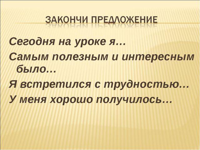 Сегодня на уроке я… Самым полезным и интересным было… Я встретился с трудност...