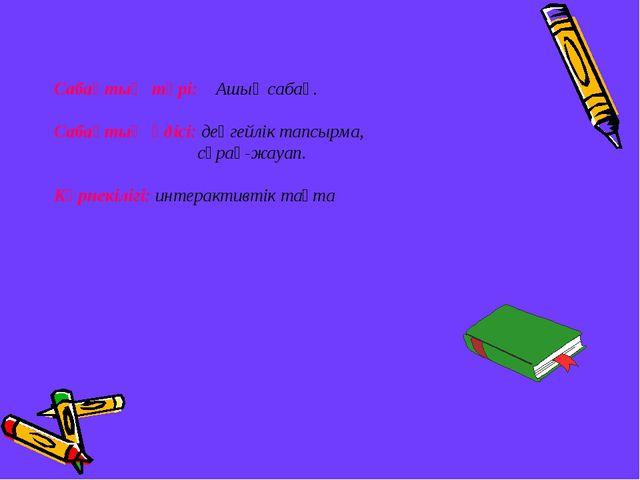 Сабақтың түрі: Ашық сабақ. Сабақтың әдісі: деңгейлік тапсырма, сұрақ-жауап. К...