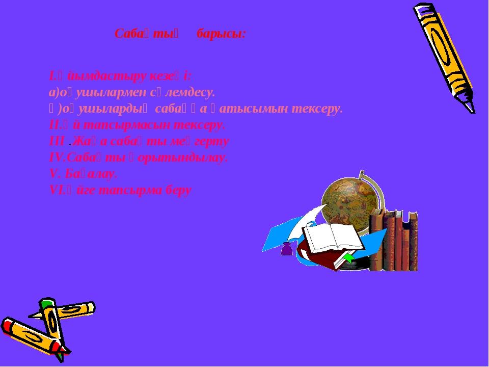 Сабақтың барысы: І.Ұйымдастыру кезеңі: а)оқушылармен сәлемдесу. ә)оқушылардың...