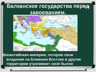 Балканское государства перед завоеванием. Византийская империя, потеряв свои