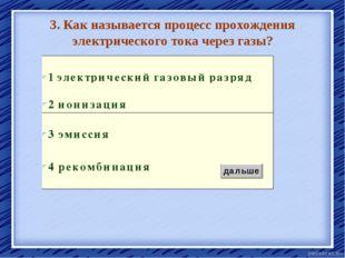 3. Как называется процесс прохождения электрического тока через газы? ионизац