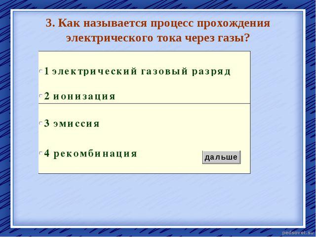 3. Как называется процесс прохождения электрического тока через газы? ионизац...