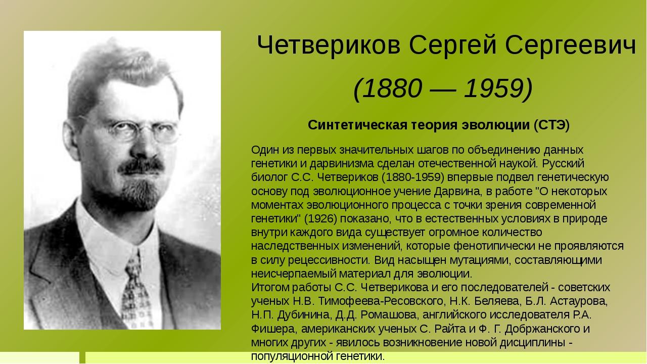 Синтетическая теория эволюции (СТЭ) Четвериков Сергей Сергеевич (1880 — 1959)...