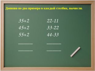 Допиши по два примера в каждый столбик, вычисли. 35+2 45+2 55+2 _____ _____ 2