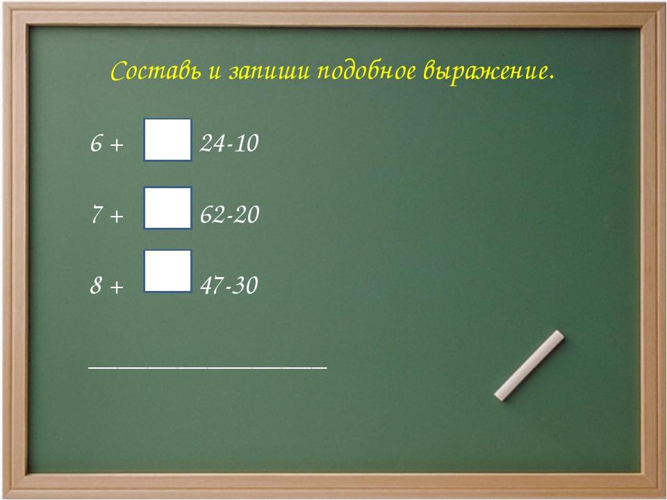 Составь и запиши подобное выражение. 6 + = 24-10 7 + = 62-20 8 + = 47-30 ____...
