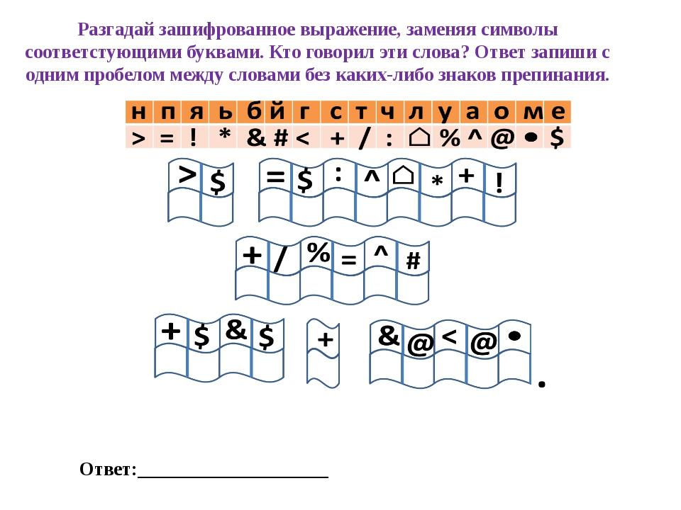 Разгадай зашифрованное выражение, заменяя символы соответстующими буквами. Кт...