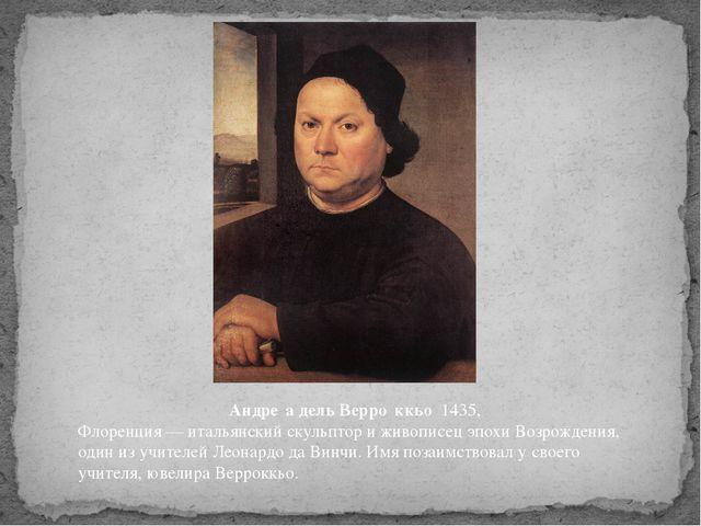 Андре́а дель Верро́ккьо 1435, Флоренция—итальянскийскульптор и живописе...