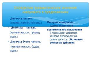 Определим грамматическое значение сказуемого в предложениях Девочка читает. (