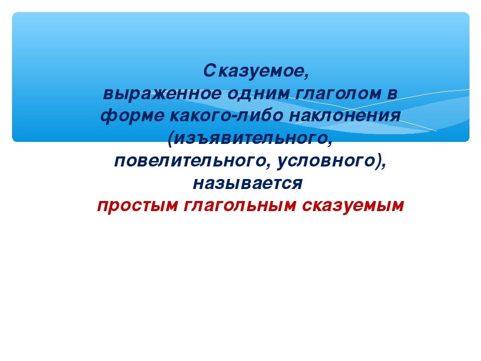 Сказуемое, выраженное одним глаголом в форме какого-либо наклонения (изъявит...