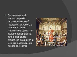 Лермонтовский «Ашик-Кериб» является местной народной сказкой, в записи которо
