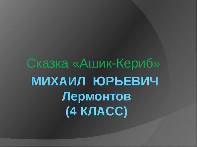 МИХАИЛ  ЮРЬЕВИЧ  Лермонтов (4 КЛАСС) Сказка «Ашик-Кериб»