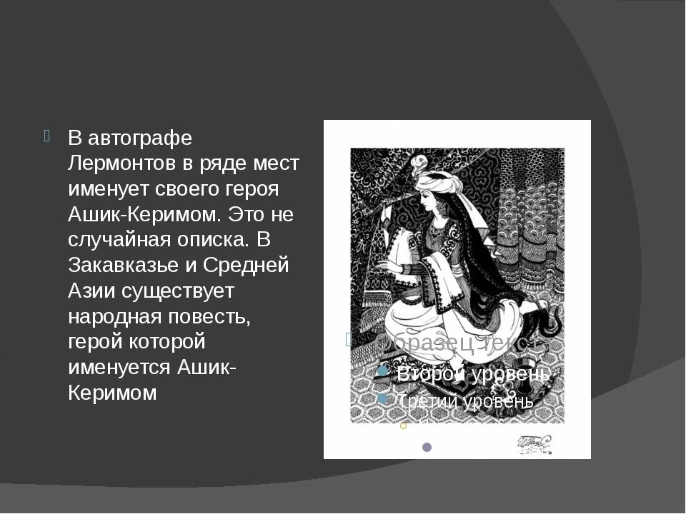 В автографе Лермонтов в ряде мест именует своего героя Ашик-Керимом. Это не с...