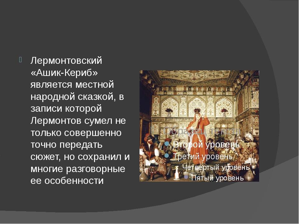 Лермонтовский «Ашик-Кериб» является местной народной сказкой, в записи которо...