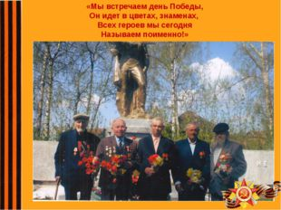 «Мы встречаем день Победы, Он идет в цветах, знаменах, Всех героев мы сегодня
