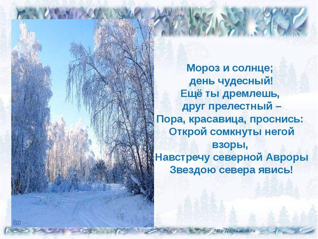 Мороз и солнце; день чудесный! Ещё ты дремлешь, друг прелестный – Пора, крас...