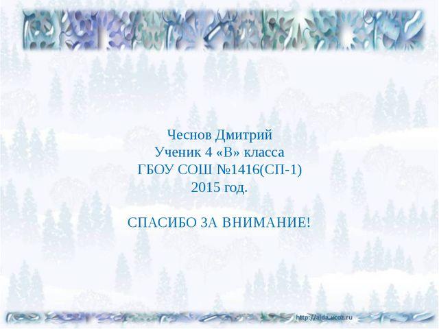 Чеснов Дмитрий Ученик 4 «В» класса ГБОУ СОШ №1416(СП-1) 2015 год. СПАСИБО ЗА...