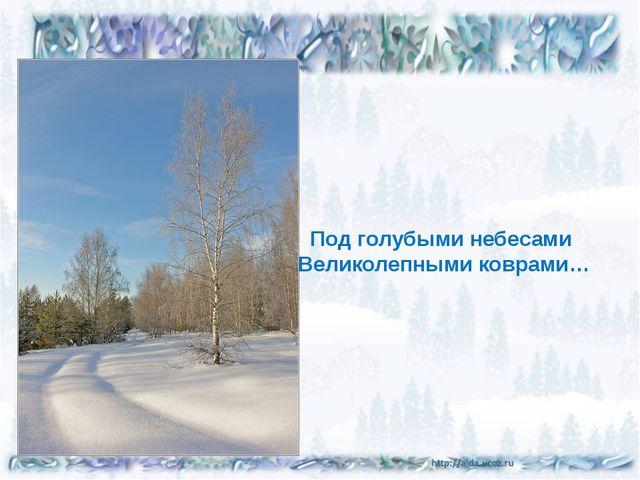 Под голубыми небесами Великолепными коврами…