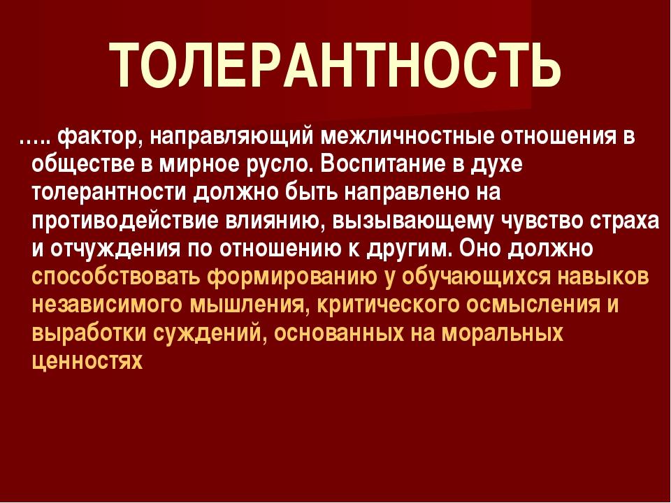 ТОЛЕРАНТНОСТЬ ….. фактор, направляющий межличностные отношения в обществе в м...