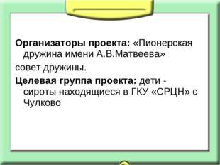Организаторы проекта: «Пионерская дружина имени А.В.Матвеева» совет дружины.