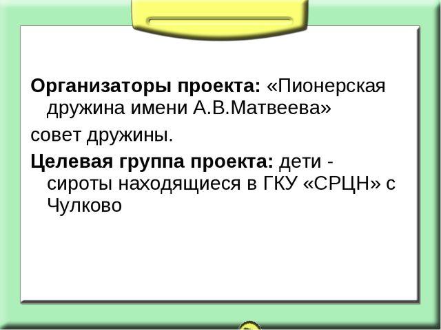 Организаторы проекта: «Пионерская дружина имени А.В.Матвеева» совет дружины....