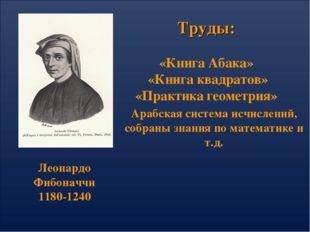 Труды: «Книга Абака» «Книга квадратов» «Практика геометрия» Леонардо Фибоначч
