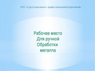 Рабочее место Для ручной Обработки металла КОУ «Сургутская школа с профессион
