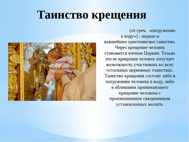 Таинство крещения Креще́ние(от греч. «погружение в воду»)- первое и важней...
